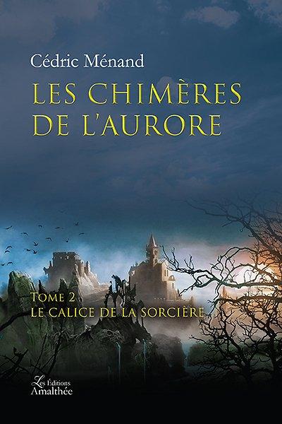 19/03/17 – Les chimères de l'aurore – Tome 2 : Le Calice de la Sorcière de Cédric Ménand