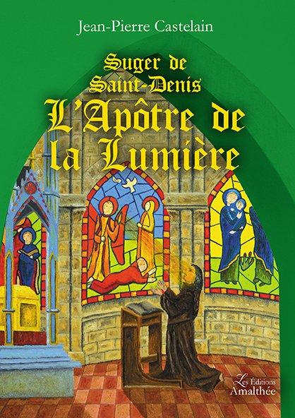 Suger de Saint-Denis, L'Apôtre de la Lumière (Avril 2017)