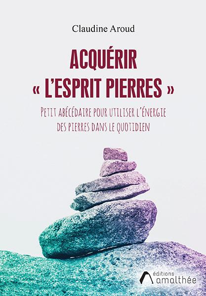Acquérir « l'Esprit Pierres » – Petit abécédaire pour utiliser l'énergie des pierres dans le quotidien